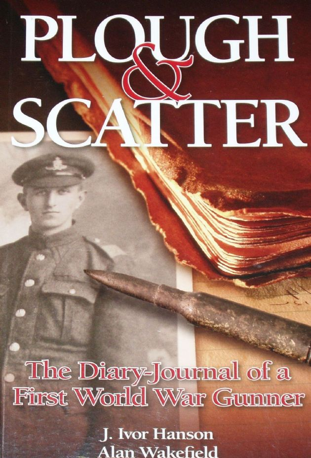 Plough & Scatter - The Diary Journal of a First World War Gunner, by J. Ivor Hanson and Alan Wakefield